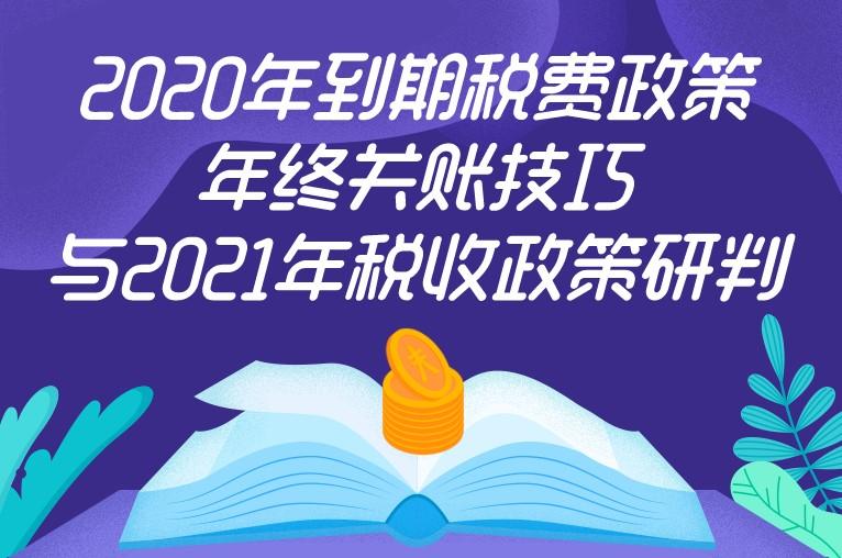 2020年到期税费政策、年终关账技巧与2021年税收政策研判
